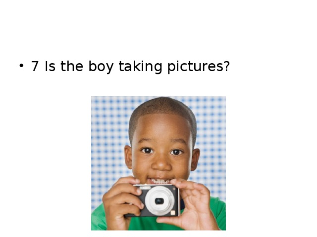 7 Is the boy taking pictures?