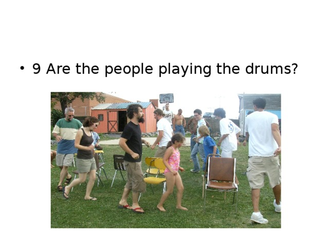 9 Are the people playing the drums?
