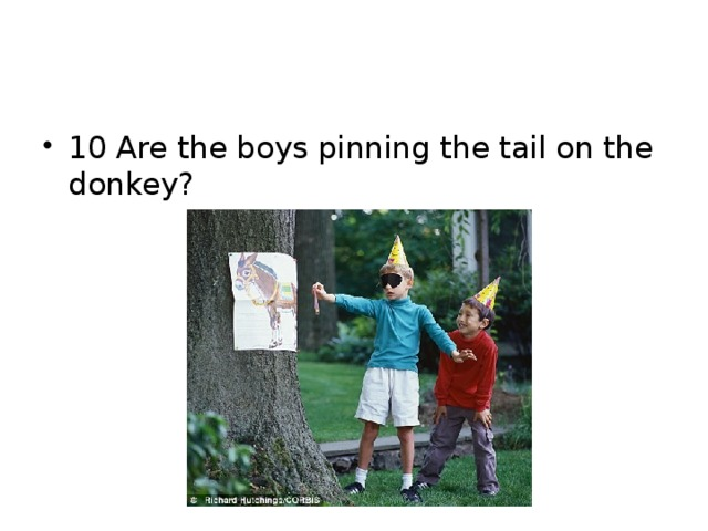 10 Are the boys pinning the tail on the donkey?