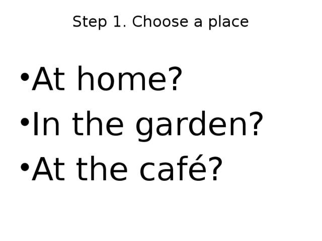 Step 1. Choose a place