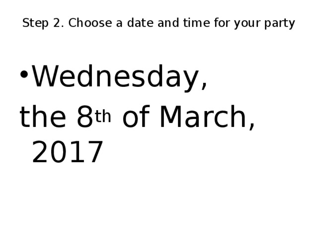 Step 2. Choose a date and time for your party   Wednesday, the 8 th of March, 2017