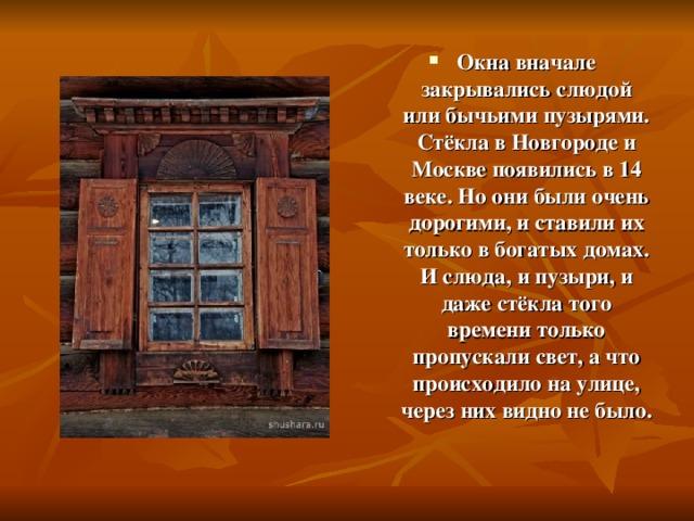 Окна вначале закрывались слюдой или бычьими пузырями. Стёкла в Новгороде и Москве появились в 14 веке. Но они были очень дорогими, и ставили их только в богатых домах. И слюда, и пузыри, и даже стёкла того времени только пропускали свет, а что происходило на улице, через них видно не было.