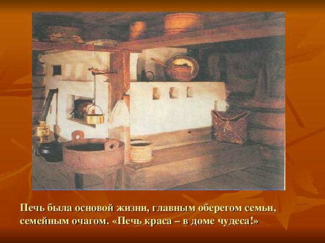 Печь была основой жизни, главным оберегом семьи, семейным очагом. «Печь краса – в доме чудеса!»