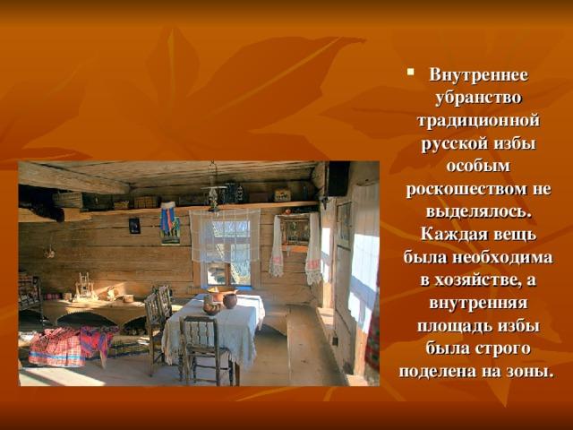 Внутреннее убранство традиционной русской избы особым роскошеством не выделялось. Каждая вещь была необходима в хозяйстве, а внутренняя площадь избы была строго поделена на зоны.