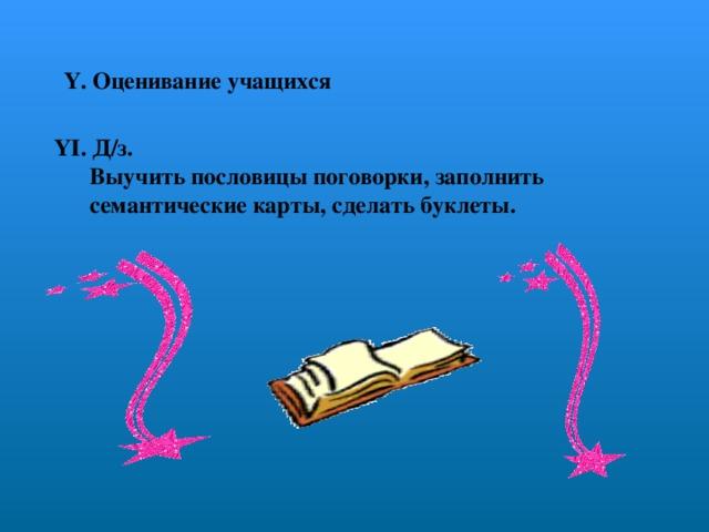 ҮІ. Д/з.  Выучить пословицы поговорки, заполнить  семантические карты, сделать буклеты.   Ү. Оценивание учащихся