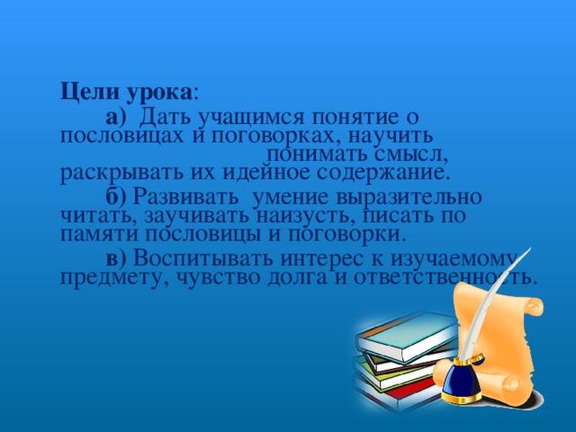 Цели урока :  а) Дать учащимся понятие о пословицах и поговорках, научить понимать смысл, раскрывать их идейное содержание.  б) Развивать умение выразительно читать, заучивать наизусть, писать по памяти пословицы и поговорки.  в) Воспитывать интерес к изучаемому предмету, чувство долга и ответственность.