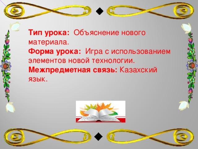 Тип урока: Объяснение нового материала. Форма урока: Игра с использованием элементов новой технологии. Межпредметная связь: Казахский язык.