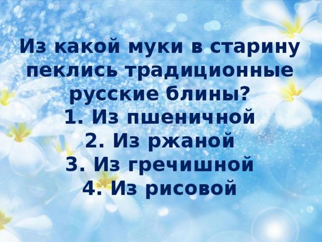 Из какой муки в старину пеклись традиционные русскиеблины?  1. Из пшеничной  2. Из ржаной  3. Из гречишной  4. Из рисовой