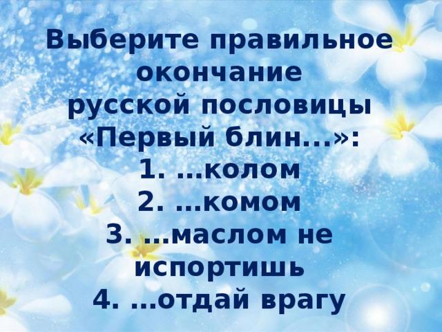 Выберите правильное  окончание  русской пословицы «Первыйблин...»:  1. …колом  2. …комом  3. …маслом не испортишь  4. …отдай врагу