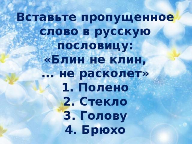 Вставьте пропущенное  слово в русскую пословицу:  «Блин не клин,  ... не расколет»  1. Полено  2. Стекло  3. Голову  4. Брюхо