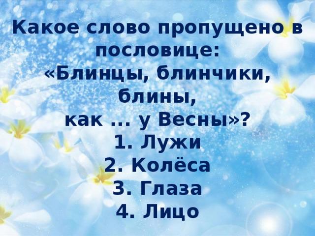 Какое слово пропущено в пословице:  «Блинцы, блинчики, блины,  как ... у Весны»?  1. Лужи  2. Колёса  3. Глаза  4. Лицо