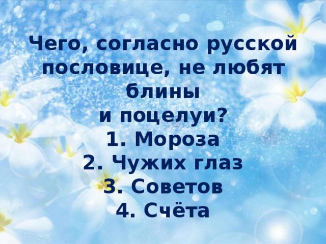 Чего, согласно русской  пословице, не любят блины  и поцелуи?  1. Мороза  2. Чужих глаз  3. Советов  4. Счёта