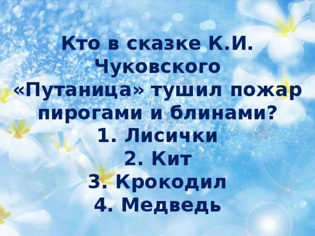 Кто в сказке К.И. Чуковского  «Путаница» тушил пожар  пирогами и блинами?  1. Лисички  2. Кит  3. Крокодил  4. Медведь