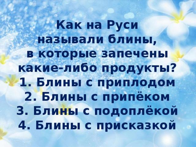 Как на Руси  называлиблины,  в которые запечены  какие-либо продукты?  1. Блины с приплодом  2. Блины с припёком  3. Блины с подоплёкой  4. Блины с присказкой