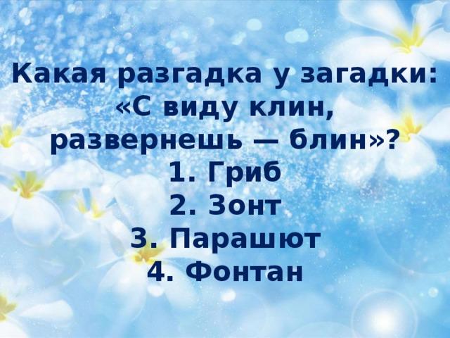 Какая разгадка у загадки:  «С виду клин,  развернешь — блин»?  1. Гриб  2. Зонт  3. Парашют  4. Фонтан