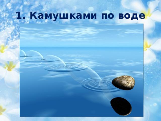 1. Камушками по воде