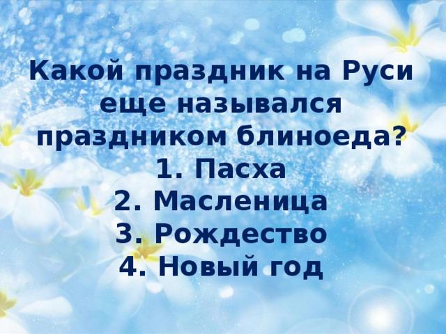Какой праздник на Руси  еще назывался  праздником блиноеда?  1. Пасха  2. Масленица  3. Рождество  4. Новый год