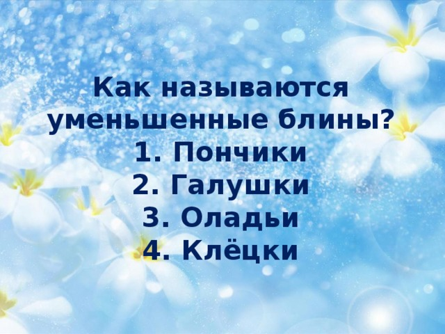 Как называются  уменьшенныеблины?  1. Пончики  2. Галушки  3. Оладьи  4. Клёцки