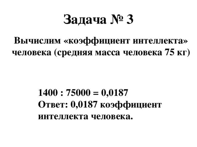 Задача № 3 Вычислим «коэффициент интеллекта» человека (средняя масса человека 75 кг) 1400 : 75000 = 0,0187 Ответ: 0,0187 коэффициент интеллекта человека.