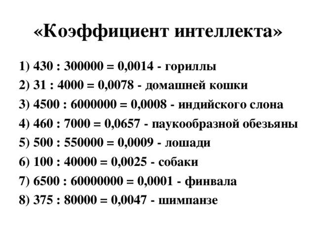 «Коэффициент интеллекта» 1) 430 : 300000 = 0,0014 - гориллы 2) 31 : 4000 = 0,0078 - домашней кошки 3) 4500 : 6000000 = 0,0008 - индийского слона 4) 460 : 7000 = 0,0657 - паукообразной обезьяны 5) 500 : 550000 = 0,0009 - лошади 6) 100 : 40000 = 0,0025 - собаки 7) 6500 : 60000000 = 0,0001 - финвала 8) 375 : 80000 = 0,0047 - шимпанзе