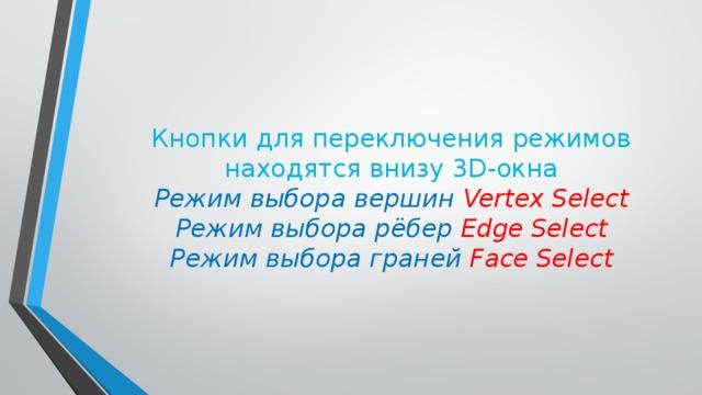Кнопки для переключения режимов находятся внизу 3D-окна  Режим выбора вершин Vertex Select  Режим выбора рёбер Edge Select  Режим выбора граней Face Select