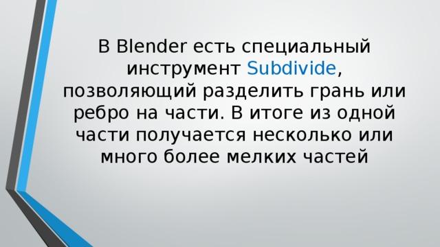 В Blender есть специальный инструмент Subdivide , позволяющий разделить грань или ребро на части. В итоге из одной части получается несколько или много более мелких частей