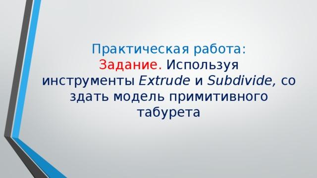 Практическая работа:  Задание. Используя инструменты Extrude и Subdivide, создать модель примитивного табурета
