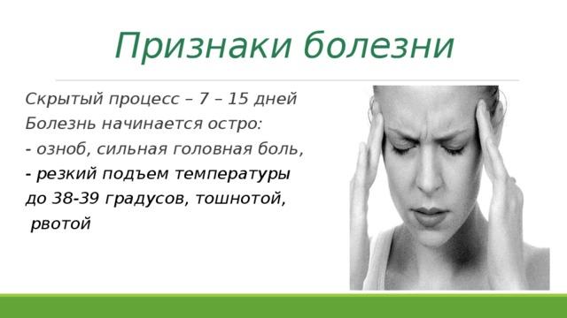Признаки болезни Скрытый процесс – 7 – 15 дней Болезнь начинается остро: - озноб, сильная головная боль, - резкий подъем температуры до 38-39 градусов, тошнотой,  рвотой