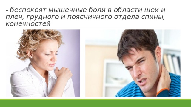 - беспокоят мышечные боли в области шеи и плеч, грудного и поясничного отдела спины, конечностей