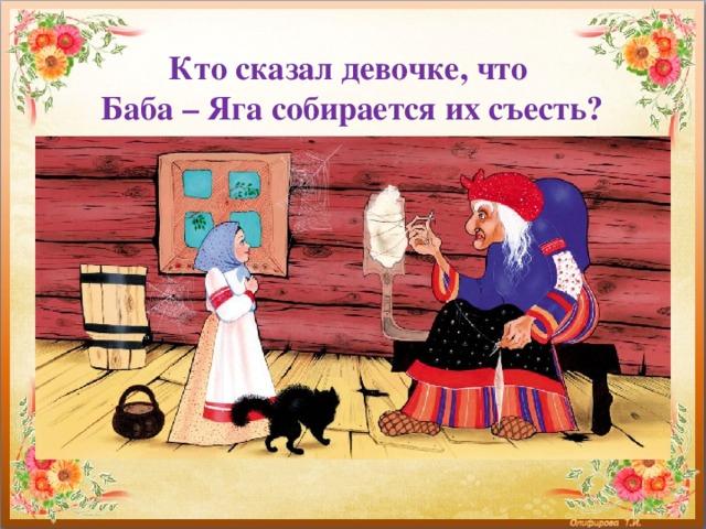 Кто сказал девочке, что  Баба – Яга собирается их съесть?