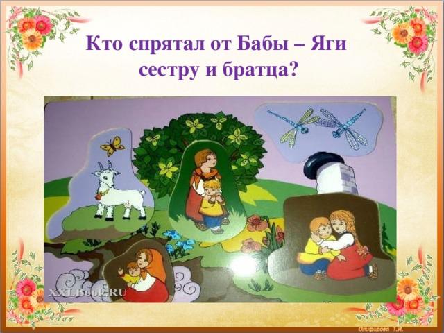 Кто спрятал от Бабы – Яги  сестру и братца?
