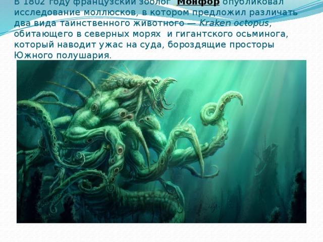 В 1802 году французский зоолог  Монфор  опубликовал исследование моллюсков, в котором предложил различать два вида таинственного животного— Kraken octopus , обитающего в северных морях и гигантского осьминога, который наводит ужас на суда, бороздящие просторы Южного полушария.