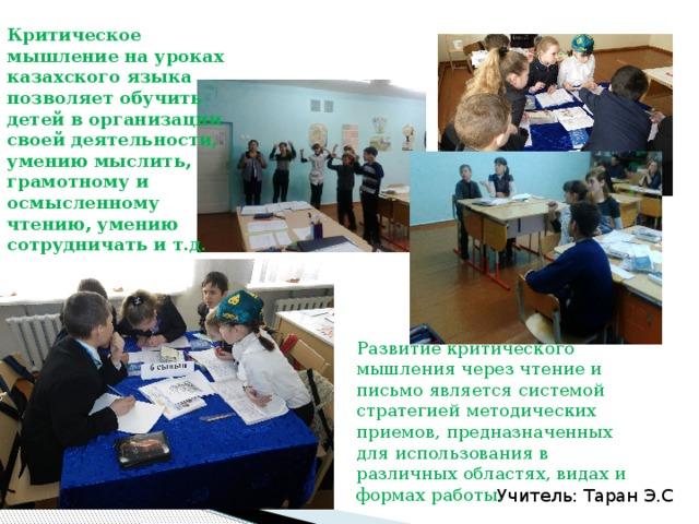 Критическое мышление на уроках казахского языка позволяет обучить детей в организации своей деятельности, умению мыслить, грамотному и осмысленному чтению, умению сотрудничать и т.д. Развитие критического мышления через чтение и письмо является системой стратегией методических приемов, предназначенных для использования в различных областях, видах и формах работы. Учитель: Таран Э.С