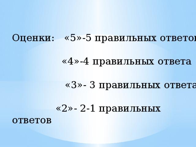 Оценки: «5»-5 правильных ответов  «4»-4 правильных ответа  «3»- 3 правильных ответа  «2»- 2-1 правильных ответов