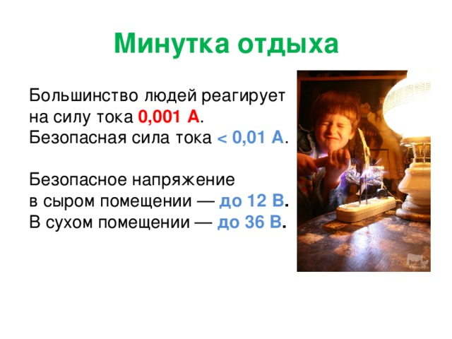 Минутка отдыха Большинство людей реагирует  на силу тока 0,001 А . Безопасная сила тока  .   Безопасное напряжение  в сыром помещении — до 12 В .  В сухом помещении — до 36 В .