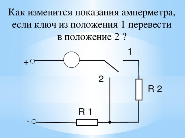 Как изменится показания амперметра,  если ключ из положения 1 перевести в положение 2 ? 1 А + 2 R 2 R 1 - 25