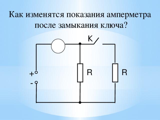 Как изменятся показания амперметра  после замыкания ключа? К А + R R - 26