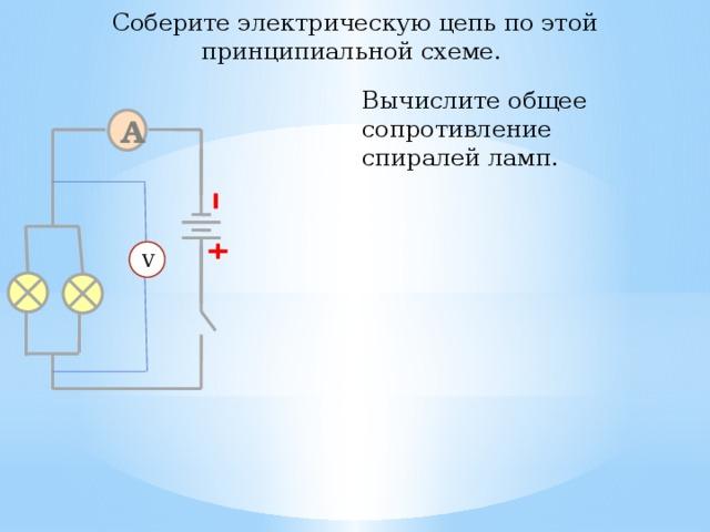 Соберите электрическую цепь по этой принципиальной схеме. Вычислите общее сопротивление спиралей ламп. A V 28