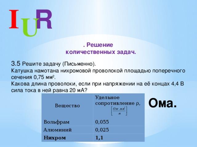 I R U . Решение  количественных задач. 3.5 Решите задачу (Письменно).  Катушка намотана нихромовой проволокой площадью поперечного сечения 0,75 мм 2 .  Какова длина проволоки, если при напряжении на её концах 4,4 В сила тока в ней равна 20 мА? Вещество Вольфрам Удельное сопротивление ρ, Алюминий 0,055 0,025 Нихром 1,1
