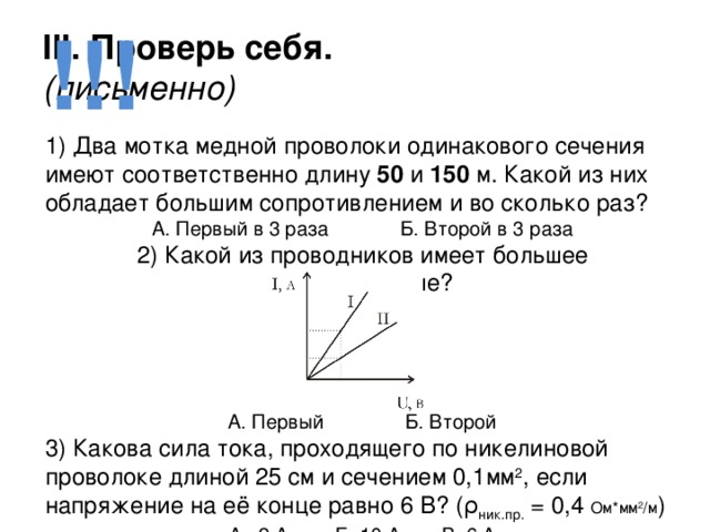 !!! III. Проверь себя.  (письменно) 1) Два мотка медной проволоки одинакового сечения  имеют соответственно длину 50 и 150 м. Какой из них обладает большим сопротивлением и во сколько раз? А. Первый в 3 раза   Б. Второй в 3 раза 2) Какой из проводников имеет большее сопротивление?      А. Первый    Б. Второй 3) Какова сила тока, проходящего по никелиновой проволоке длиной 25 см и сечением 0,1мм 2 , если напряжение на её конце равно 6 В? (ρ ник.пр. = 0,4 Ом*мм 2 /м ) А. 2 А   Б. 10 А   В. 6 А