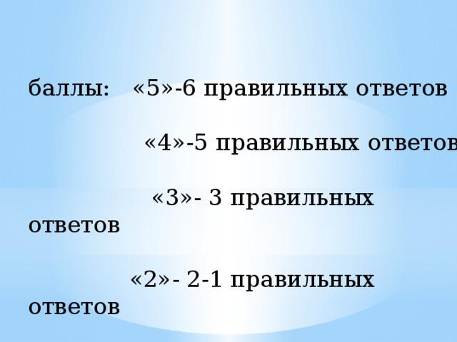 баллы: «5»-6 правильных ответов  «4»-5 правильных ответов  «3»- 3 правильных ответов  «2»- 2-1 правильных ответов