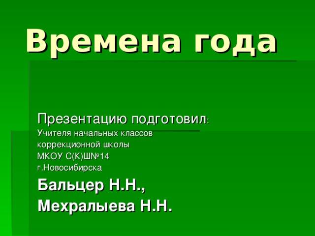 Времена года Презентацию подготовил : Учителя начальных классов коррекционной школы МКОУ С(К)Ш№14 г.Новосибирска Бальцер Н.Н., Мехралыева Н.Н.