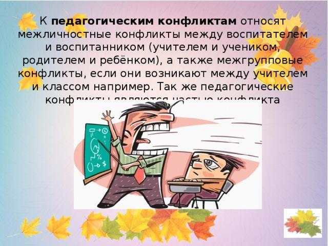 К педагогическим конфликтам относят межличностные конфликты между воспитателем и воспитанником (учителем и учеником, родителем и ребёнком), а также межгрупповые конфликты, если они возникают между учителем и классом например. Так же педагогические конфликты являются частью конфликта поколений.