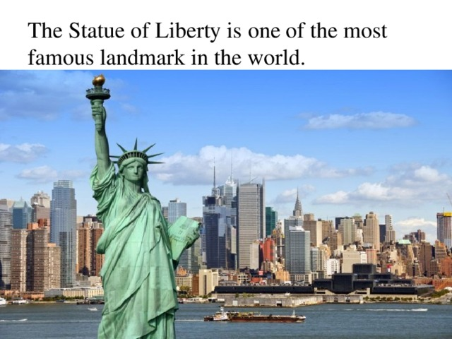 The Statue of Liberty is one of the most famous landmark in the world.