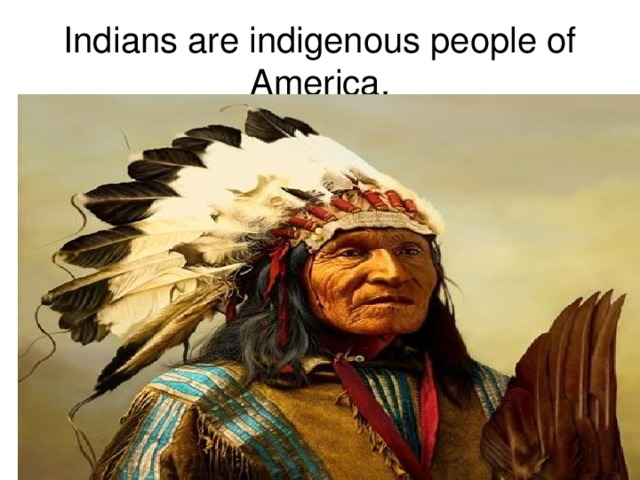 Indians are indigenous people of America.
