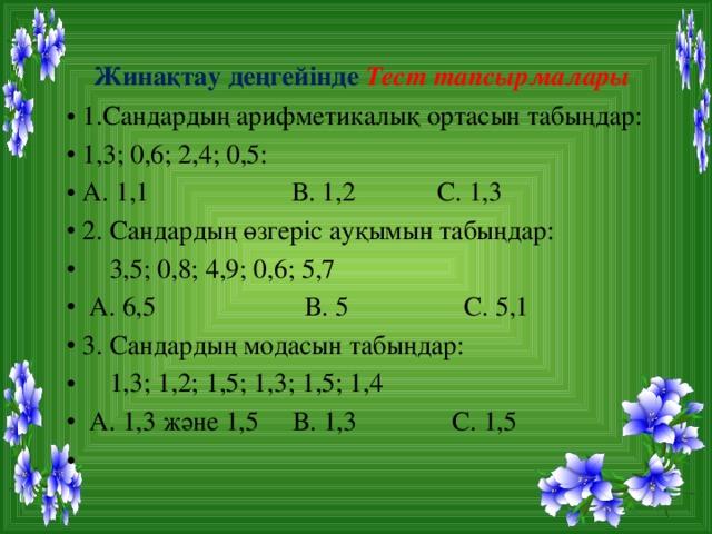 Жинақтау деңгейінде Тест тапсырмалары 1.Сандардың арифметикалық ортасын табыңдар: 1,3; 0,6; 2,4; 0,5: А. 1,1 В. 1,2 С. 1,3 2. Сандардың өзгеріс ауқымын табыңдар:  3,5; 0,8; 4,9; 0,6; 5,7  А. 6,5 В. 5 С. 5,1 3. Сандардың модасын табыңдар:  1,3; 1,2; 1,5; 1,3; 1,5; 1,4  А. 1,3 және 1,5 В. 1,3 С. 1,5