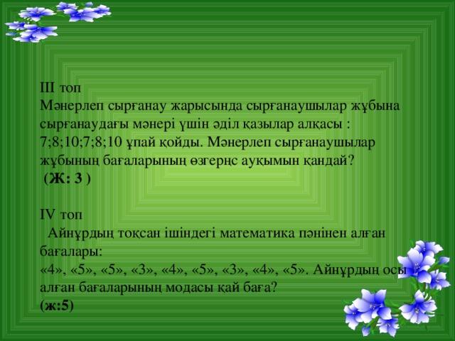 ІІІ топ Мәнерлеп сырғанау жарысында сырғанаушылар жұбына сырғанаудағы мәнері үшін әділ қазылар алқасы : 7;8;10;7;8;10 ұпай қойды. Мәнерлеп сырғанаушылар жұбының бағаларының өзгерңс ауқымын қандай?  (Ж: 3 )  IV топ  Айнұрдың тоқсан ішіндегі математика пәнінен алған бағалары: «4», «5», «5», «3», «4», «5», «3», «4», «5». Айнұрдың осы алған бағаларының модасы қай баға? (ж:5)