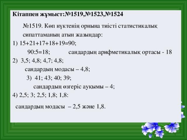 Кітаппен жұмыст:№1519,№1523,№1524 № 1519. Көп нүктенің орнына тиісті статистикалық сипаттаманың атын жазыңдар: 15+21+17+18+19=90; 90:5=18;  сандардың арифметикалық ортасы - 18 2) 3,5; 4,8; 4,7; 4,8; сандардың модасы – 4,8;  3) 41; 43; 40; 39;  сандардың өзгеріс ауқымы – 4; 4) 2,5; 3; 2,5; 1,8; 1,8:  сандардың модасы – 2,5 және 1,8.