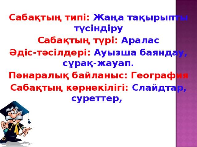 Сабақтың типі: Жаңа тақырыпты түсіндіру Сабақтың түрі: Аралас Әдіс-тәсілдері: Ауызша баяндау, сұрақ-жауап. Пәнаралық байланыс: География Сабақтың көрнекілігі: Слайдтар, суреттер,