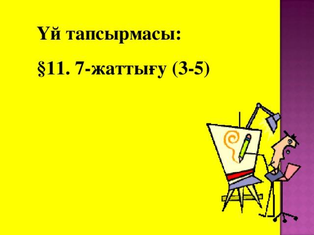 Үй тапсырмасы: §11. 7-жаттығу (3-5)